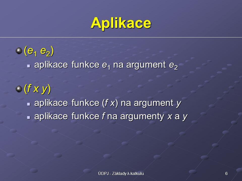 6ÚDPJ - Základy λ-kalkulu Aplikace (e 1 e 2 ) aplikace funkce e 1 na argument e 2 aplikace funkce e 1 na argument e 2 (f x y) aplikace funkce (f x) na argument y aplikace funkce (f x) na argument y aplikace funkce f na argumenty x a y aplikace funkce f na argumenty x a y