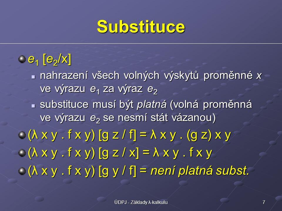 7ÚDPJ - Základy λ-kalkulu Substituce e 1 [e 2 /x] nahrazení všech volných výskytů proměnné x ve výrazu e 1 za výraz e 2 nahrazení všech volných výskytů proměnné x ve výrazu e 1 za výraz e 2 substituce musí být platná (volná proměnná ve výrazu e 2 se nesmí stát vázanou) substituce musí být platná (volná proměnná ve výrazu e 2 se nesmí stát vázanou) (λ x y.
