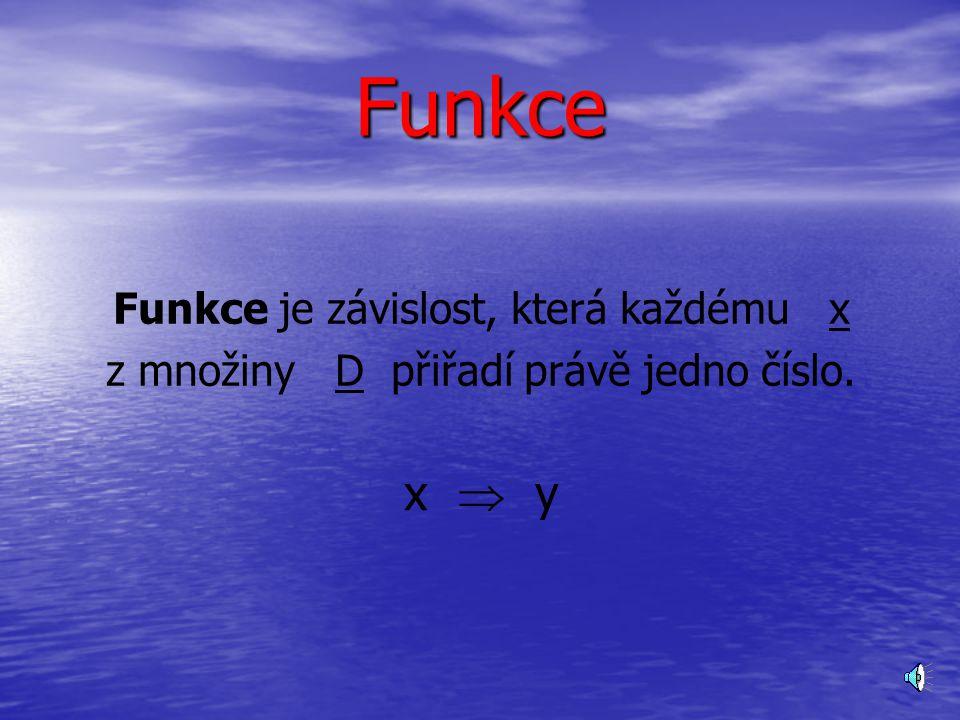Funkce Funkce je závislost, která každému x z množiny D přiřadí právě jedno číslo. x  y