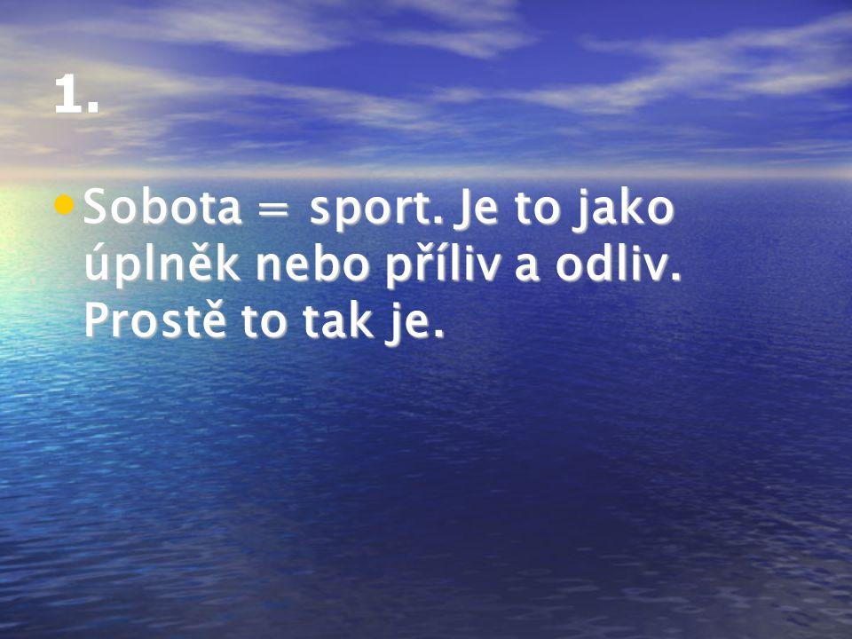 1.Sobota = sport. Je to jako úplněk nebo příliv a odliv.