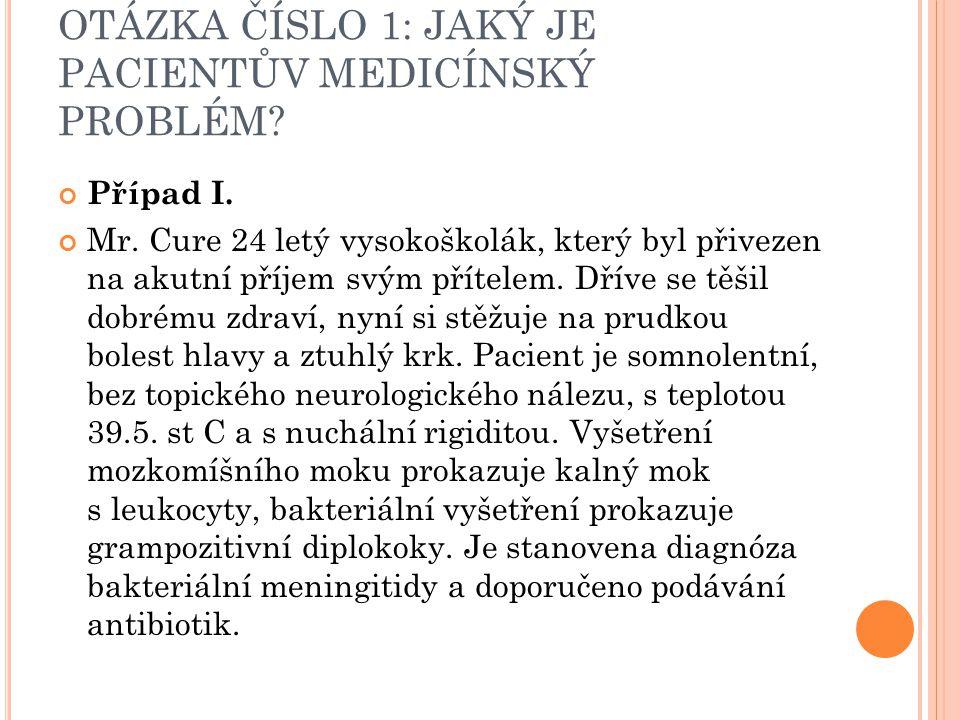 OTÁZKA ČÍSLO 1: JAKÝ JE PACIENTŮV MEDICÍNSKÝ PROBLÉM? Případ I. Mr. Cure 24 letý vysokoškolák, který byl přivezen na akutní příjem svým přítelem. Dřív