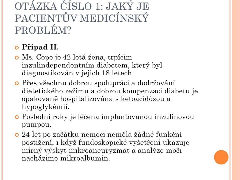 OTÁZKA ČÍSLO 1: JAKÝ JE PACIENTŮV MEDICÍNSKÝ PROBLÉM? Případ II. Ms. Cope je 42 letá žena, trpícím inzulindependentním diabetem, který byl diagnostiko