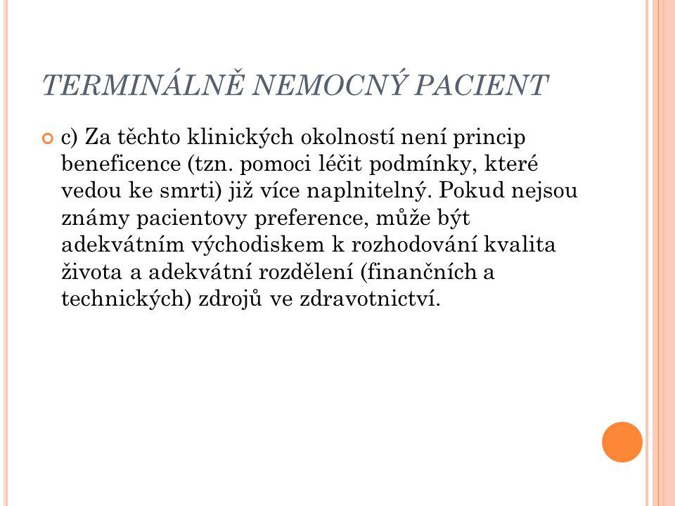 TERMINÁLNĚ NEMOCNÝ PACIENT c) Za těchto klinických okolností není princip beneficence (tzn. pomoci léčit podmínky, které vedou ke smrti) již více napl