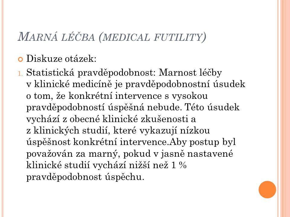 M ARNÁ LÉČBA ( MEDICAL FUTILITY ) Diskuze otázek: 1. Statistická pravděpodobnost: Marnost léčby v klinické medicíně je pravděpodobnostní úsudek o tom,