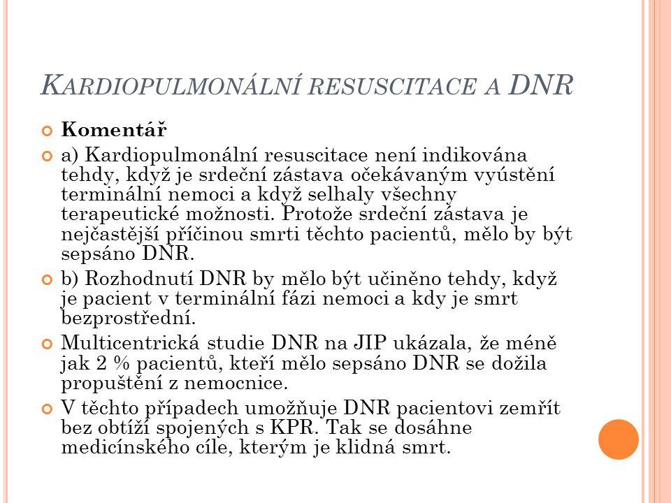 K ARDIOPULMONÁLNÍ RESUSCITACE A DNR Komentář a) Kardiopulmonální resuscitace není indikována tehdy, když je srdeční zástava očekávaným vyústění termin
