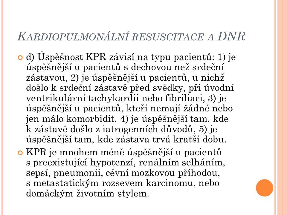 K ARDIOPULMONÁLNÍ RESUSCITACE A DNR d) Úspěšnost KPR závisí na typu pacientů: 1) je úspěšnější u pacientů s dechovou než srdeční zástavou, 2) je úspěš