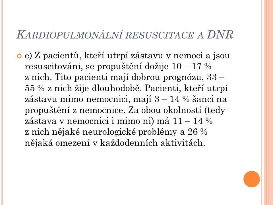K ARDIOPULMONÁLNÍ RESUSCITACE A DNR e) Z pacientů, kteří utrpí zástavu v nemoci a jsou resuscitováni, se propuštění dožije 10 – 17 % z nich. Tito paci