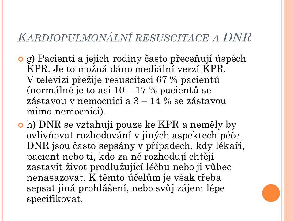 K ARDIOPULMONÁLNÍ RESUSCITACE A DNR g) Pacienti a jejich rodiny často přeceňují úspěch KPR. Je to možná dáno mediální verzí KPR. V televizi přežije re