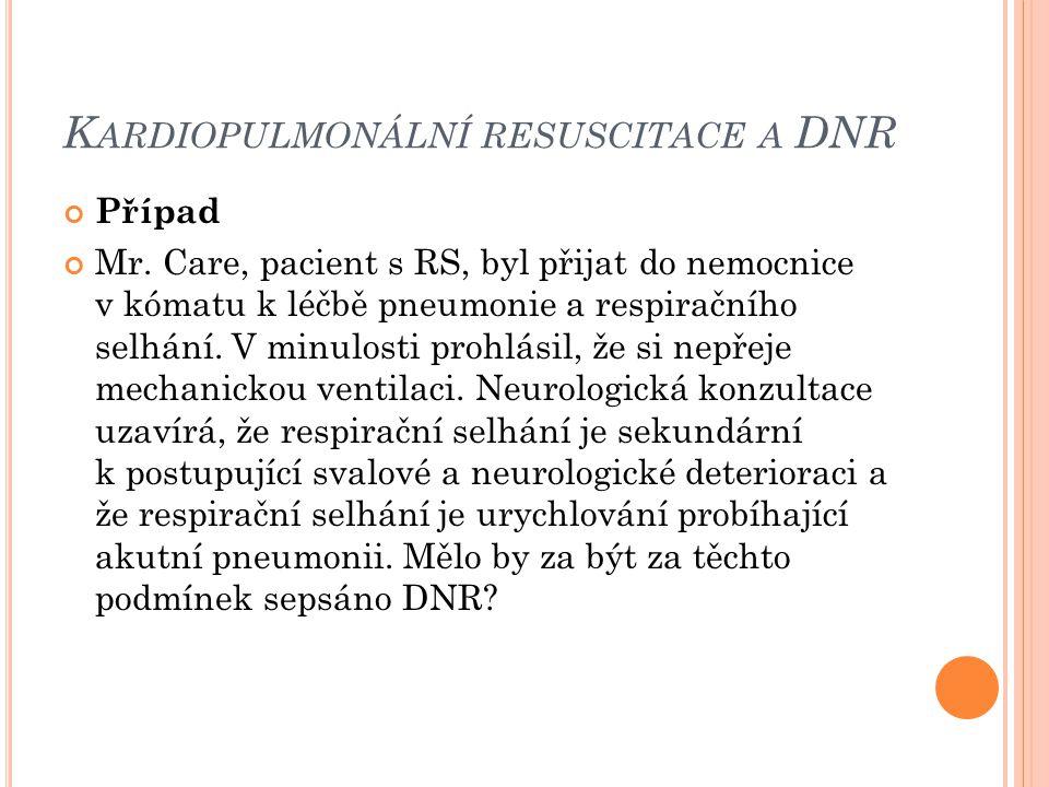 K ARDIOPULMONÁLNÍ RESUSCITACE A DNR Případ Mr. Care, pacient s RS, byl přijat do nemocnice v kómatu k léčbě pneumonie a respiračního selhání. V minulo