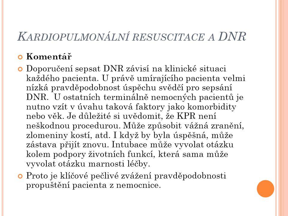 K ARDIOPULMONÁLNÍ RESUSCITACE A DNR Komentář Doporučení sepsat DNR závisí na klinické situaci každého pacienta. U právě umírajícího pacienta velmi níz