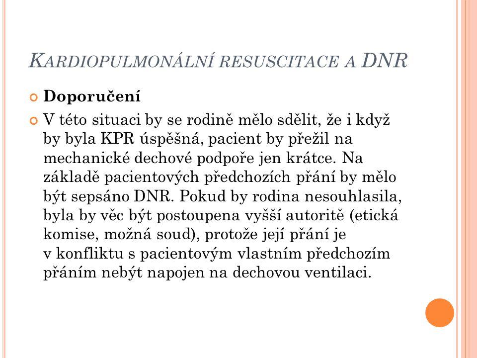 K ARDIOPULMONÁLNÍ RESUSCITACE A DNR Doporučení V této situaci by se rodině mělo sdělit, že i když by byla KPR úspěšná, pacient by přežil na mechanické