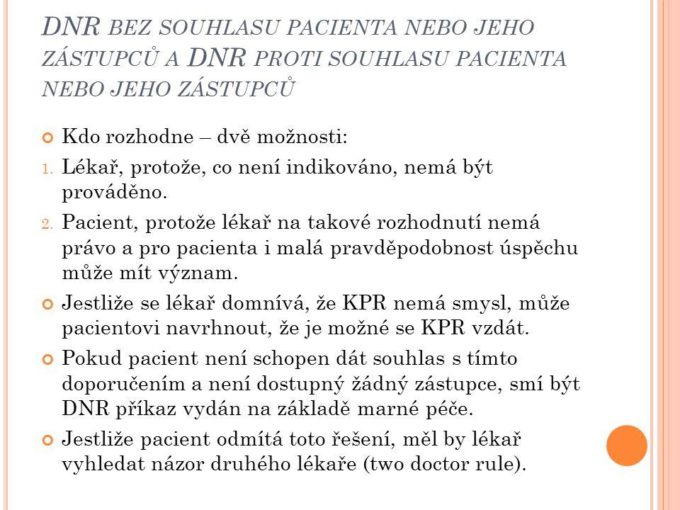 DNR BEZ SOUHLASU PACIENTA NEBO JEHO ZÁSTUPCŮ A DNR PROTI SOUHLASU PACIENTA NEBO JEHO ZÁSTUPCŮ Kdo rozhodne – dvě možnosti: 1. Lékař, protože, co není