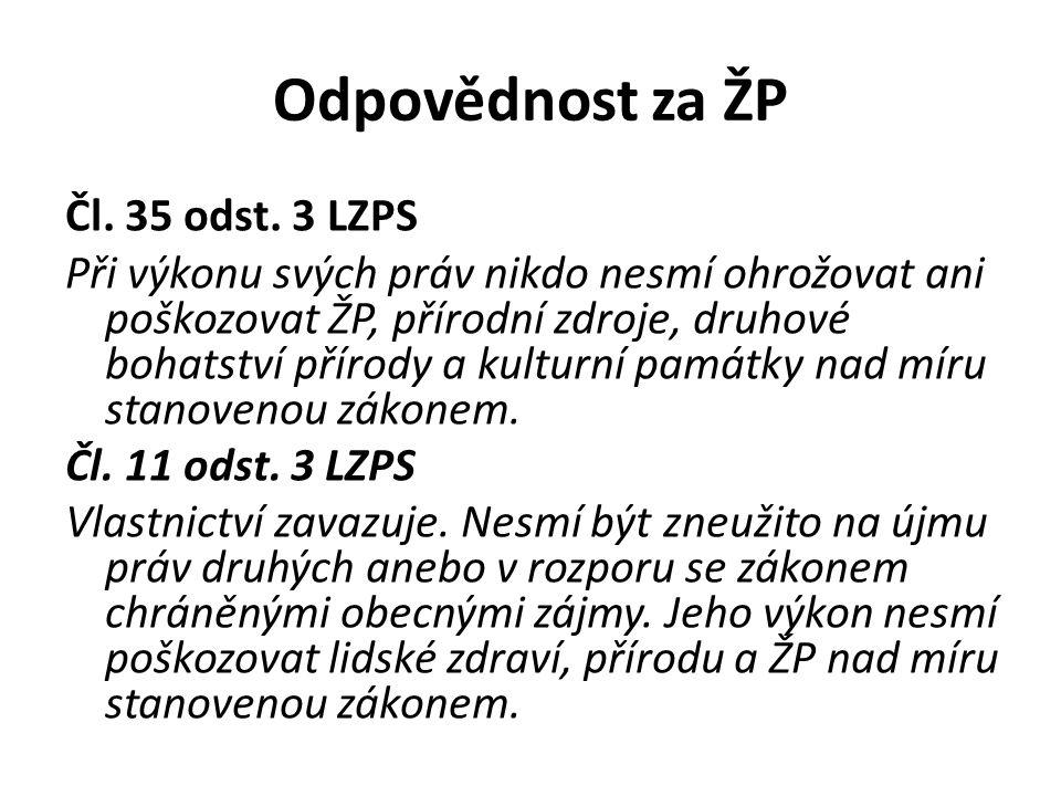 Odpovědnost za ŽP Čl. 35 odst. 3 LZPS Při výkonu svých práv nikdo nesmí ohrožovat ani poškozovat ŽP, přírodní zdroje, druhové bohatství přírody a kult