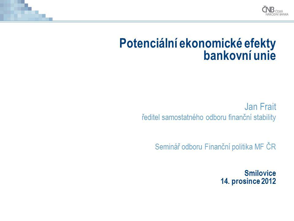 Potenciální ekonomické efekty bankovní unie Jan Frait ředitel samostatného odboru finanční stability Seminář odboru Finanční politika MF ČR Smilovice 14.