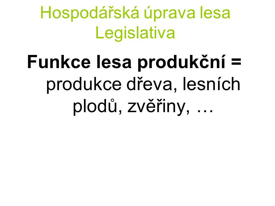Hospodářská úprava lesa Legislativa Funkce lesa produkční = produkce dřeva, lesních plodů, zvěřiny, …