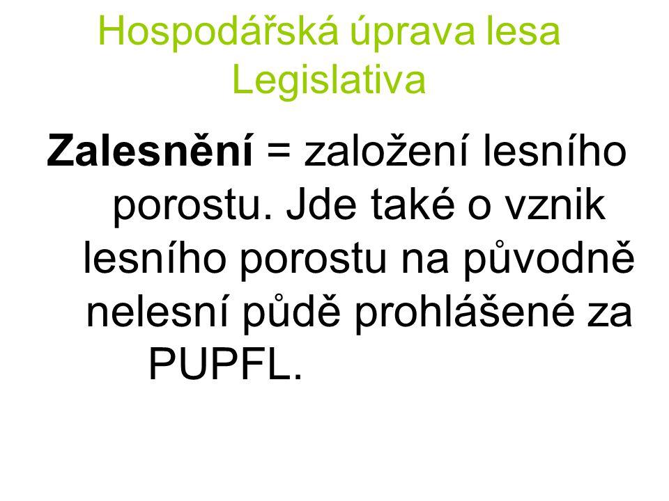 Hospodářská úprava lesa Legislativa Zalesnění = založení lesního porostu. Jde také o vznik lesního porostu na původně nelesní půdě prohlášené za PUPFL