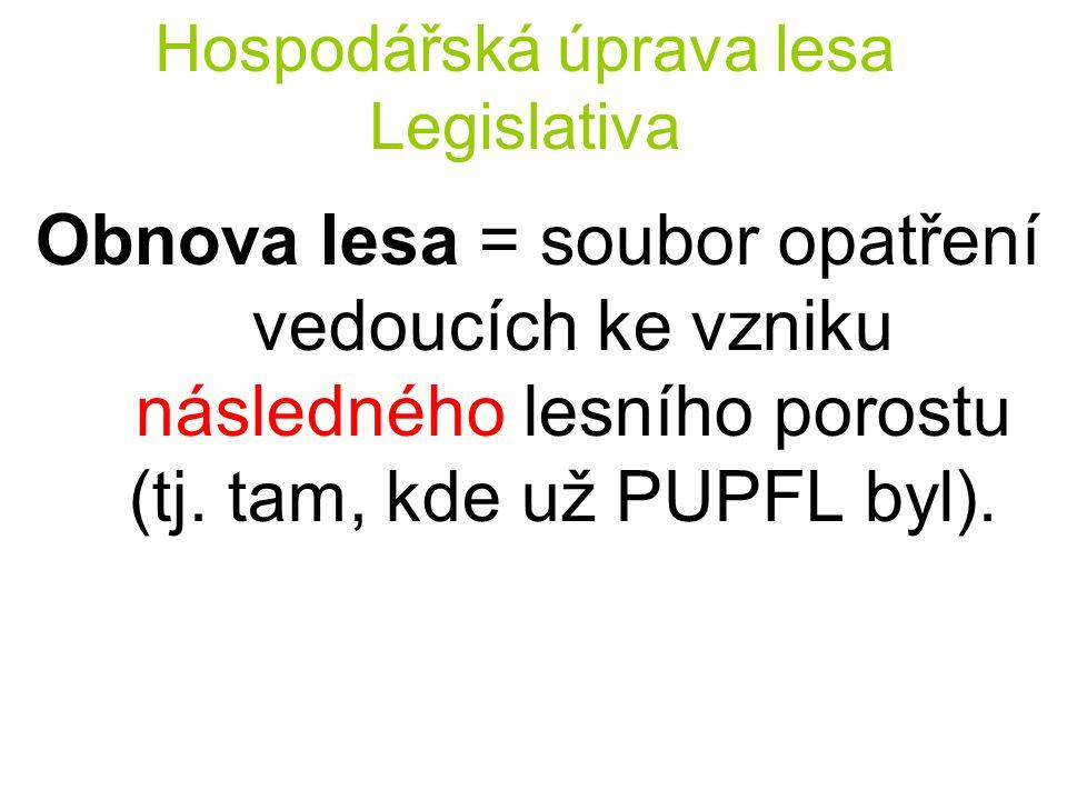 Hospodářská úprava lesa Legislativa Obnova lesa = soubor opatření vedoucích ke vzniku následného lesního porostu (tj. tam, kde už PUPFL byl).