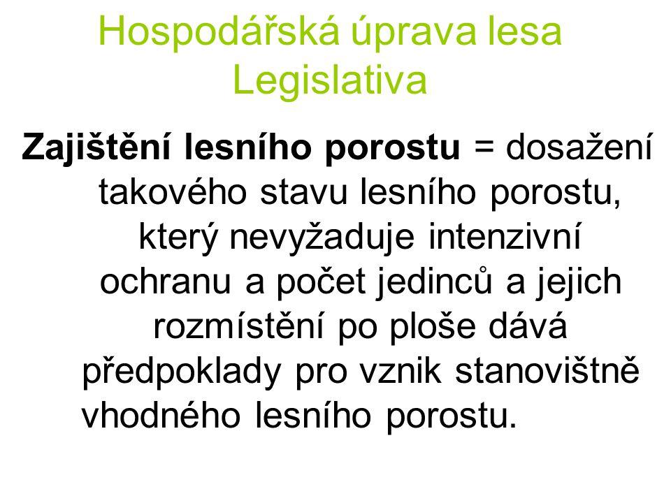 Hospodářská úprava lesa Legislativa Zajištění lesního porostu = dosažení takového stavu lesního porostu, který nevyžaduje intenzivní ochranu a počet j
