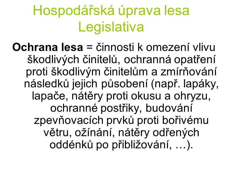 Hospodářská úprava lesa Legislativa Ochrana lesa = činnosti k omezení vlivu škodlivých činitelů, ochranná opatření proti škodlivým činitelům a zmírňov