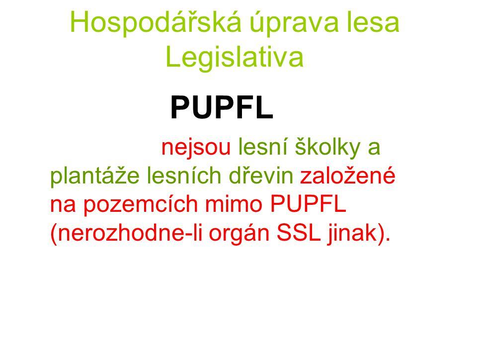Hospodářská úprava lesa Legislativa PUPFL nejsou lesní školky a plantáže lesních dřevin založené na pozemcích mimo PUPFL (nerozhodne-li orgán SSL jina