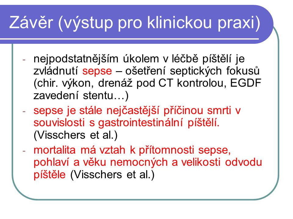 Závěr (výstup pro klinickou praxi) - nejpodstatnějším úkolem v léčbě píštělí je zvládnutí sepse – ošetření septických fokusů (chir. výkon, drenáž pod
