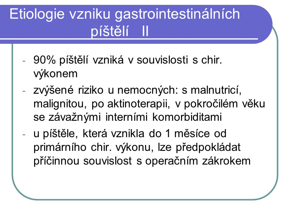 Etiologie vzniku gastrointestinálních píštělí II - 90% píštělí vzniká v souvislosti s chir. výkonem - zvýšené riziko u nemocných: s malnutricí, malign
