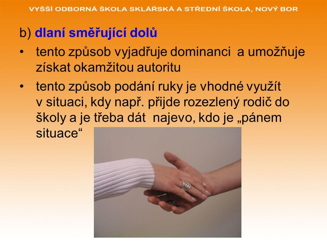 b) dlaní směřující dolů tento způsob vyjadřuje dominanci a umožňuje získat okamžitou autoritu tento způsob podání ruky je vhodné využít v situaci, kdy