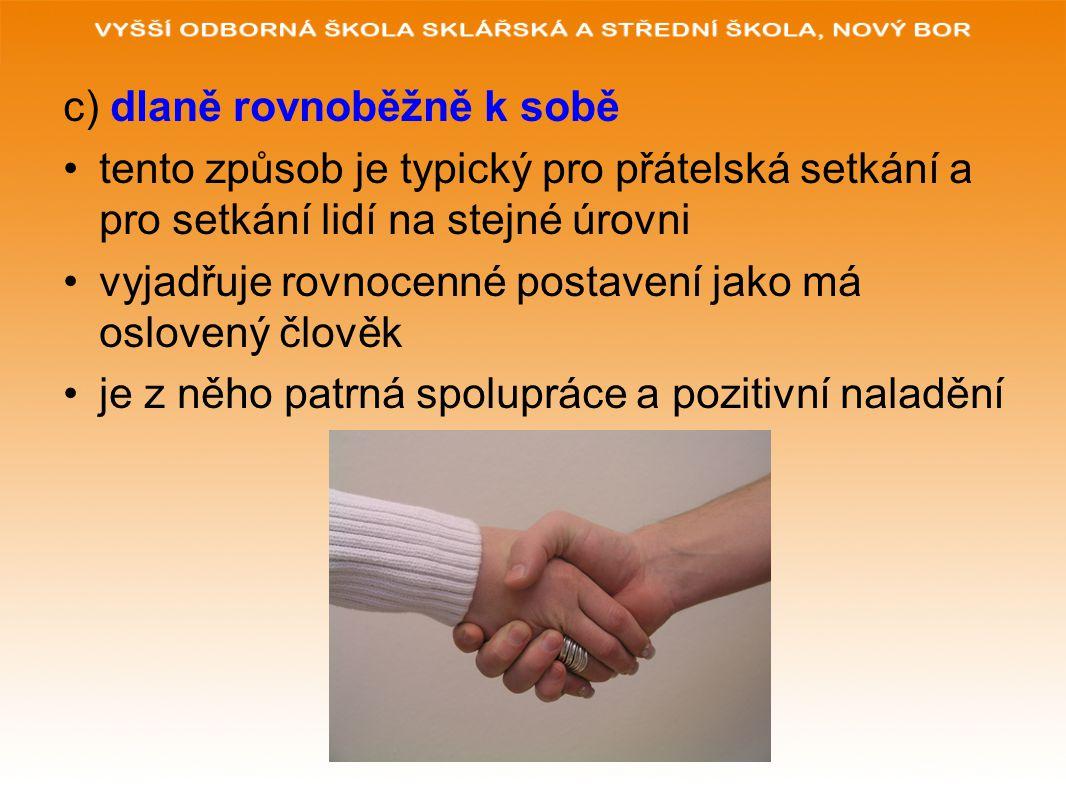 c) dlaně rovnoběžně k sobě tento způsob je typický pro přátelská setkání a pro setkání lidí na stejné úrovni vyjadřuje rovnocenné postavení jako má os