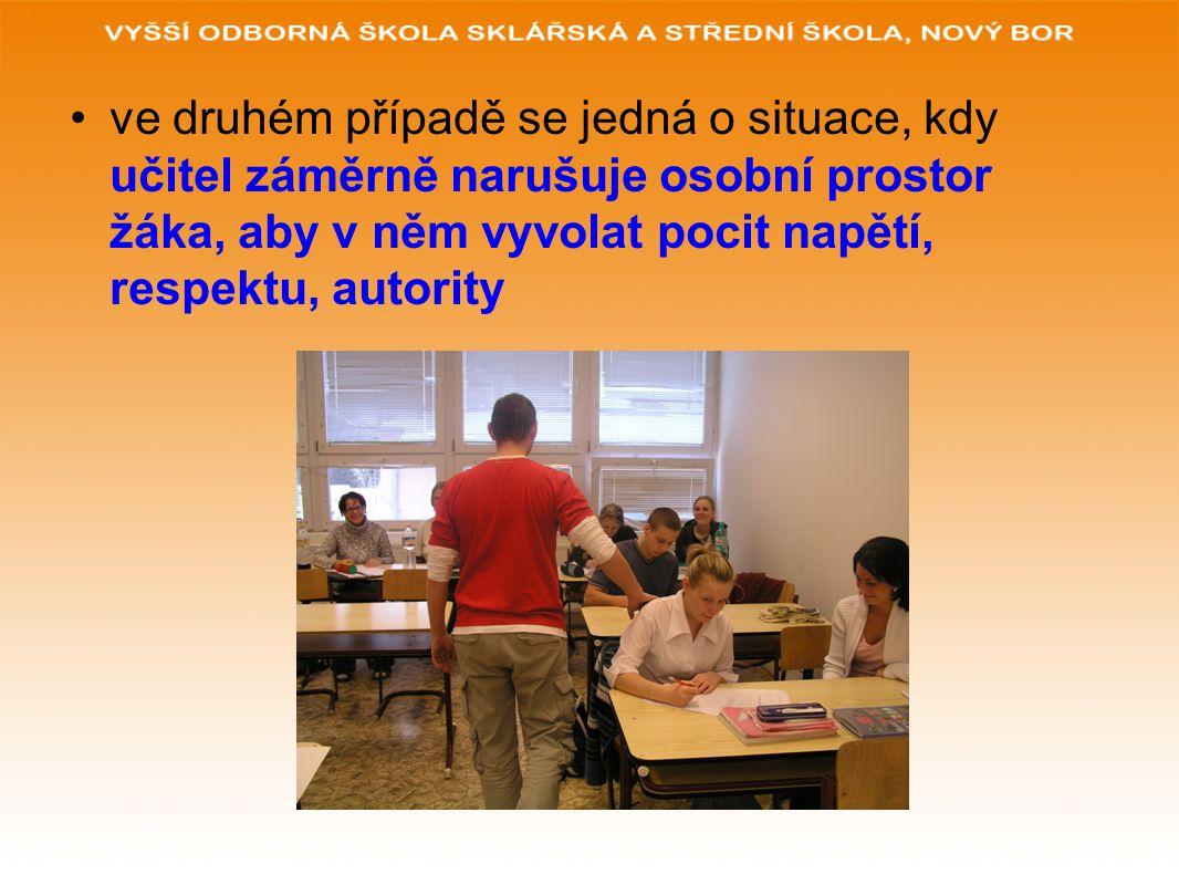 ve druhém případě se jedná o situace, kdy učitel záměrně narušuje osobní prostor žáka, aby v něm vyvolat pocit napětí, respektu, autority