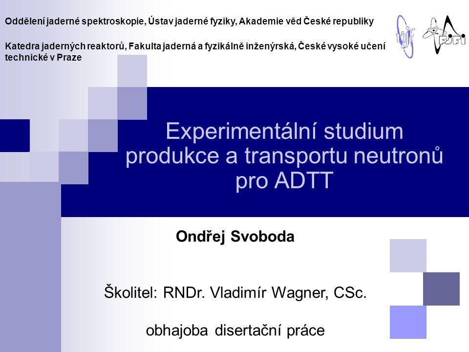 Experimentální studium produkce a transportu neutronů pro ADTT Ondřej Svoboda Školitel: RNDr. Vladimír Wagner, CSc. obhajoba disertační práce Oddělení