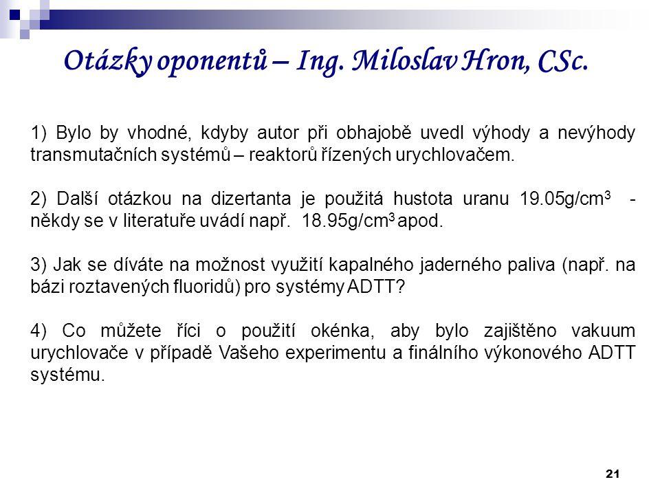 21 Otázky oponentů – Ing. Miloslav Hron, CSc. 1) Bylo by vhodné, kdyby autor při obhajobě uvedl výhody a nevýhody transmutačních systémů – reaktorů ří