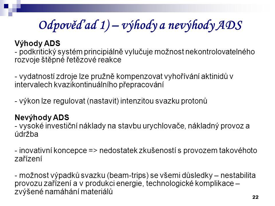 22 Odpověď ad 1) – výhody a nevýhody ADS Výhody ADS - podkritický systém principiálně vylučuje možnost nekontrolovatelného rozvoje štěpné řetězové rea