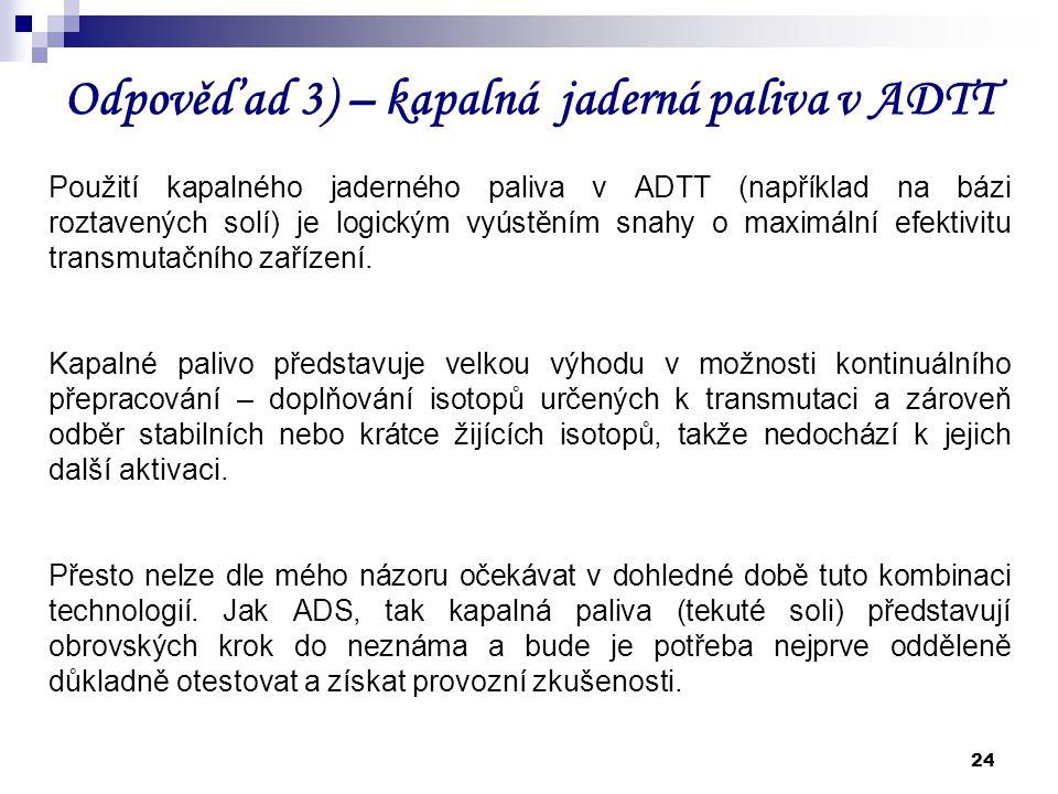 24 Odpověď ad 3) – kapalná jaderná paliva v ADTT Použití kapalného jaderného paliva v ADTT (například na bázi roztavených solí) je logickým vyústěním
