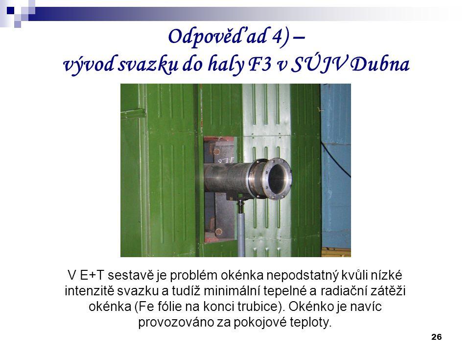 26 Odpověď ad 4) – vývod svazku do haly F3 v SÚJV Dubna V E+T sestavě je problém okénka nepodstatný kvůli nízké intenzitě svazku a tudíž minimální tep