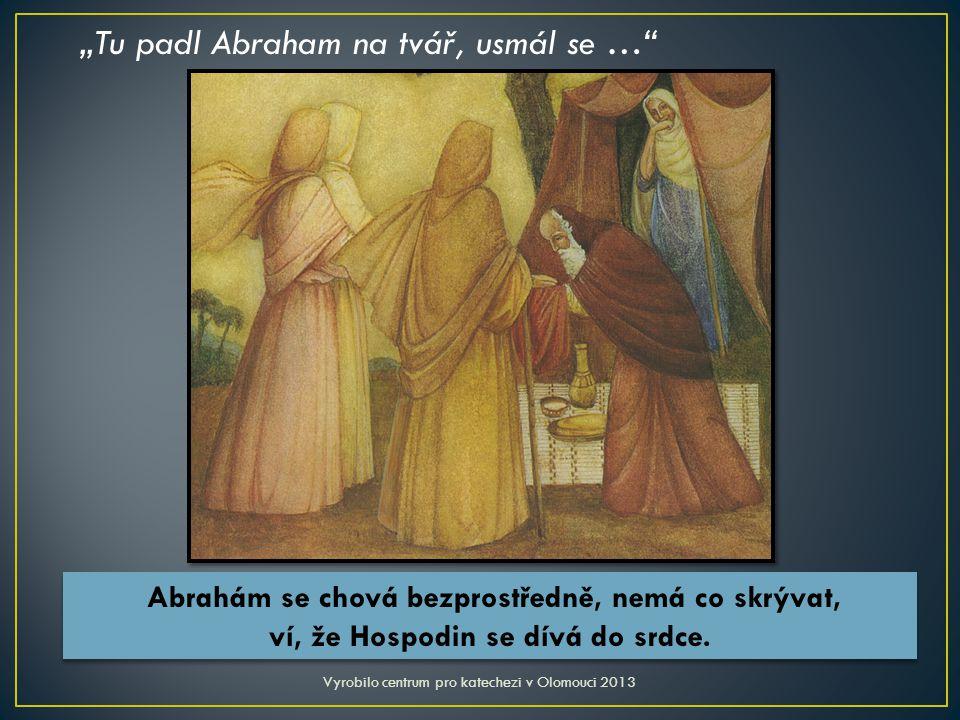 """""""Tu padl Abraham na tvář, usmál se … Vyrobilo centrum pro katechezi v Olomouci 2013 Abrahám se chová bezprostředně, nemá co skrývat, ví, že Hospodin se dívá do srdce."""