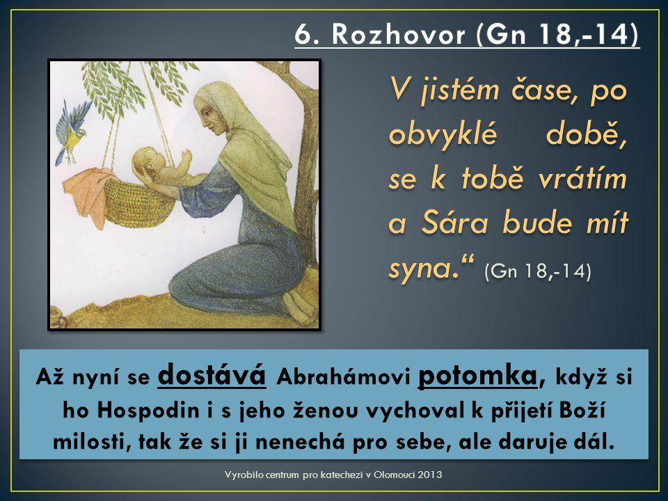 V jistém čase, po obvyklé době, se k tobě vrátím a Sára bude mít syna. (Gn 18,-14) Vyrobilo centrum pro katechezi v Olomouci 2013 Až nyní se dostává Abrahámovi potomka, když si ho Hospodin i s jeho ženou vychoval k přijetí Boží milosti, tak že si ji nenechá pro sebe, ale daruje dál.