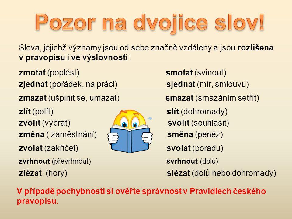 Slova, jejichž významy jsou od sebe značně vzdáleny a jsou rozlišena v pravopisu i ve výslovnosti : zmotat (poplést) smotat (svinout) zjednat (pořádek