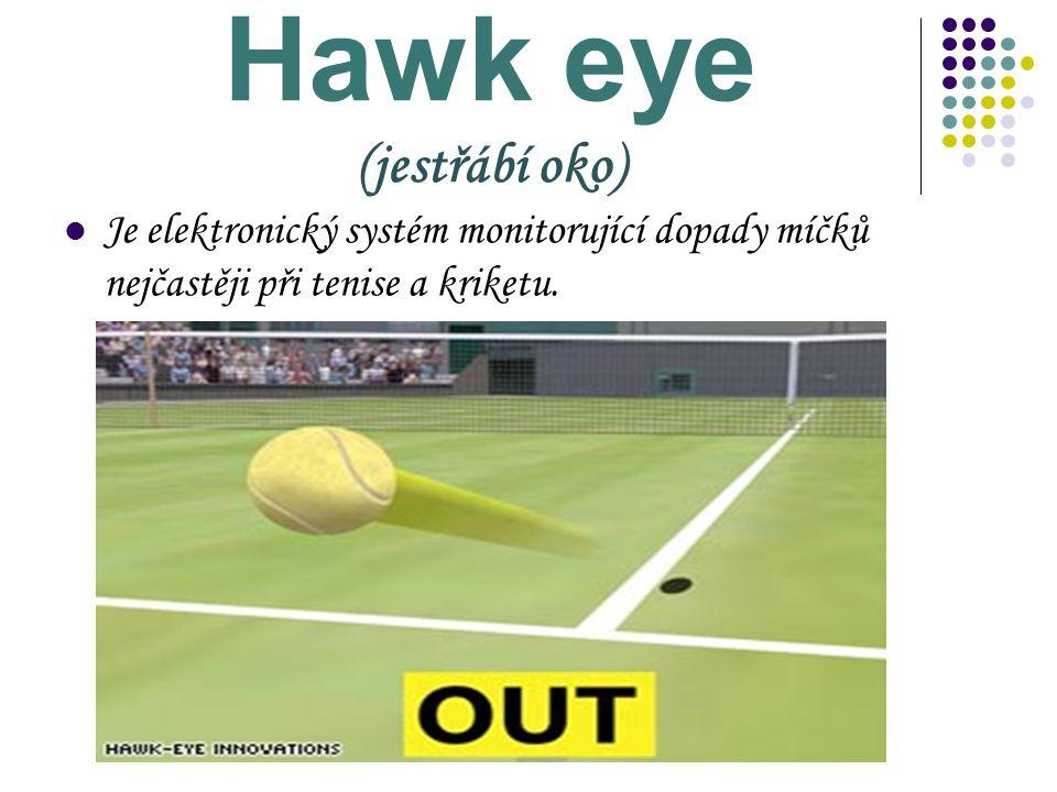 Hawk eye (jestřábí oko) Je elektronický systém monitorující dopady míčků nejčastěji při tenise a kriketu.