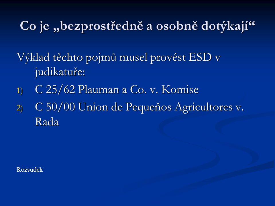 """Co je """"bezprostředně a osobně dotýkají"""" Výklad těchto pojmů musel provést ESD v judikatuře: 1) C 25/62 Plauman a Co. v. Komise 2) C 50/00 Union de Peq"""