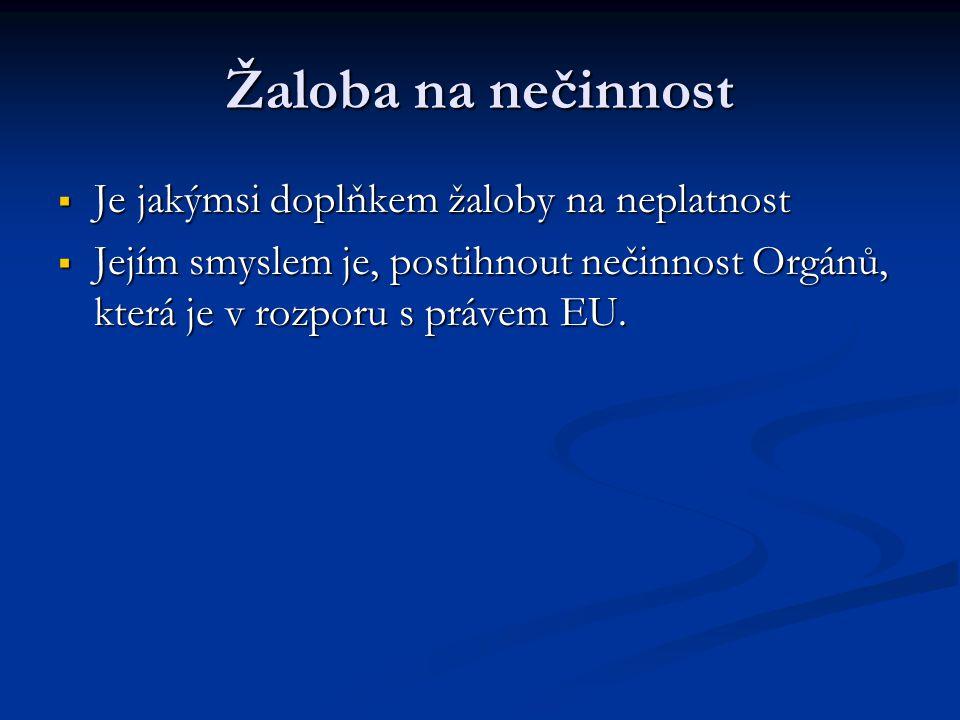 Žaloba na nečinnost  Je jakýmsi doplňkem žaloby na neplatnost  Jejím smyslem je, postihnout nečinnost Orgánů, která je v rozporu s právem EU.