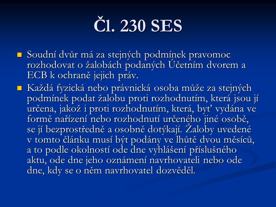 Čl. 230 SES Soudní dvůr má za stejných podmínek pravomoc rozhodovat o žalobách podaných Účetním dvorem a ECB k ochraně jejich práv. Soudní dvůr má za