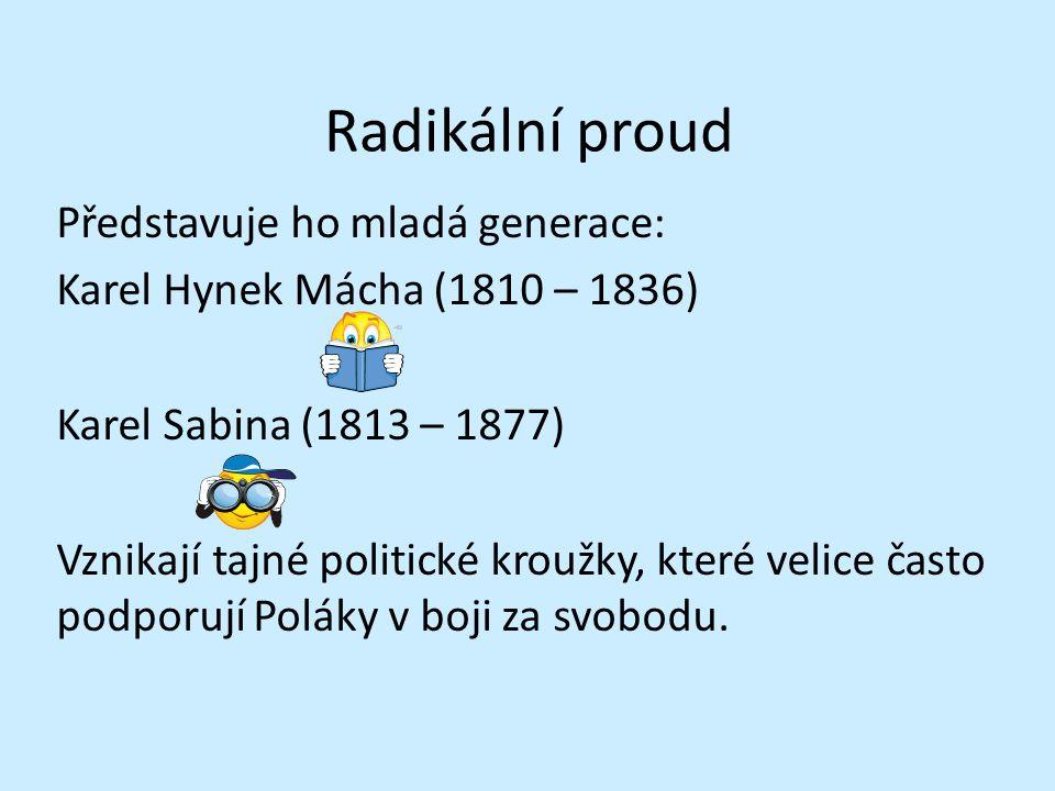 Radikální proud Představuje ho mladá generace: Karel Hynek Mácha (1810 – 1836) Karel Sabina (1813 – 1877) Vznikají tajné politické kroužky, které velice často podporují Poláky v boji za svobodu.