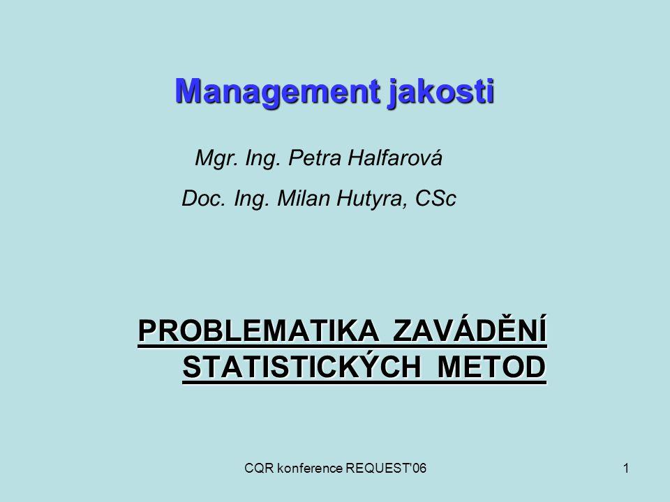 CQR konference REQUEST 062 Zaměření a řízení organizace s ohledem na jakost obecně zahrnuje: Management jakosti Stanovení politiky jakosti Plánování jakosti (část, zaměřená na stanovení cílů jakosti, specifikování potřebných procesů a souvisejících zdrojů) Řízení jakosti (část, zaměřená na plnění požadavků) Zabezpečování jakosti (část, zaměřená na poskytování důvěry, že požadavky na jakost budou splněny) Zlepšování jakosti (část, zaměřená na zvyšování schopnosti plnit požadavky)