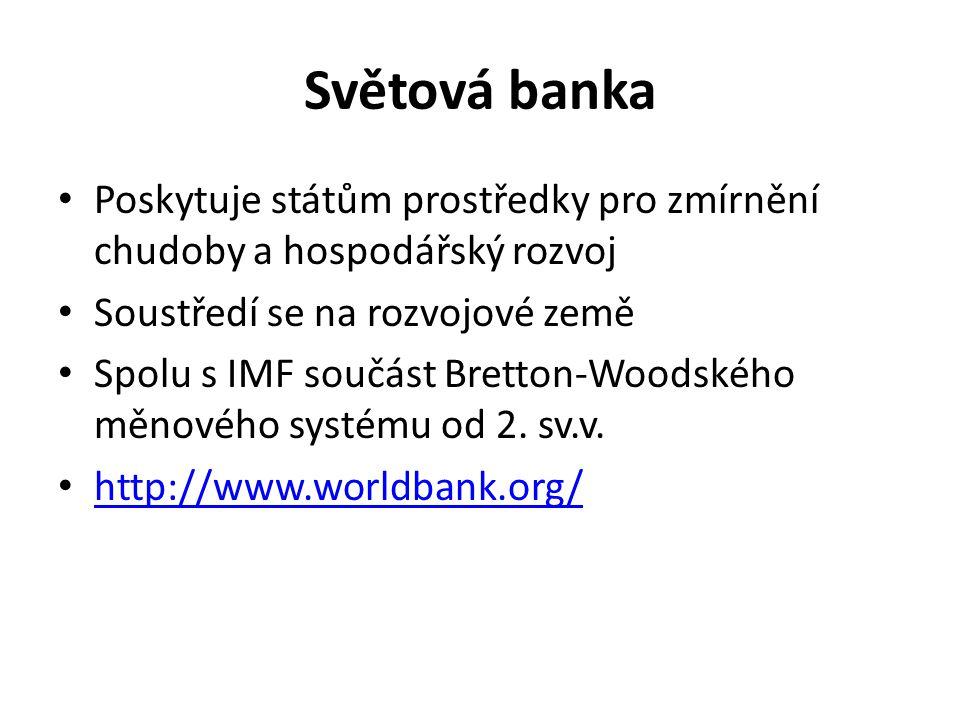 Světová banka Poskytuje státům prostředky pro zmírnění chudoby a hospodářský rozvoj Soustředí se na rozvojové země Spolu s IMF součást Bretton-Woodského měnového systému od 2.