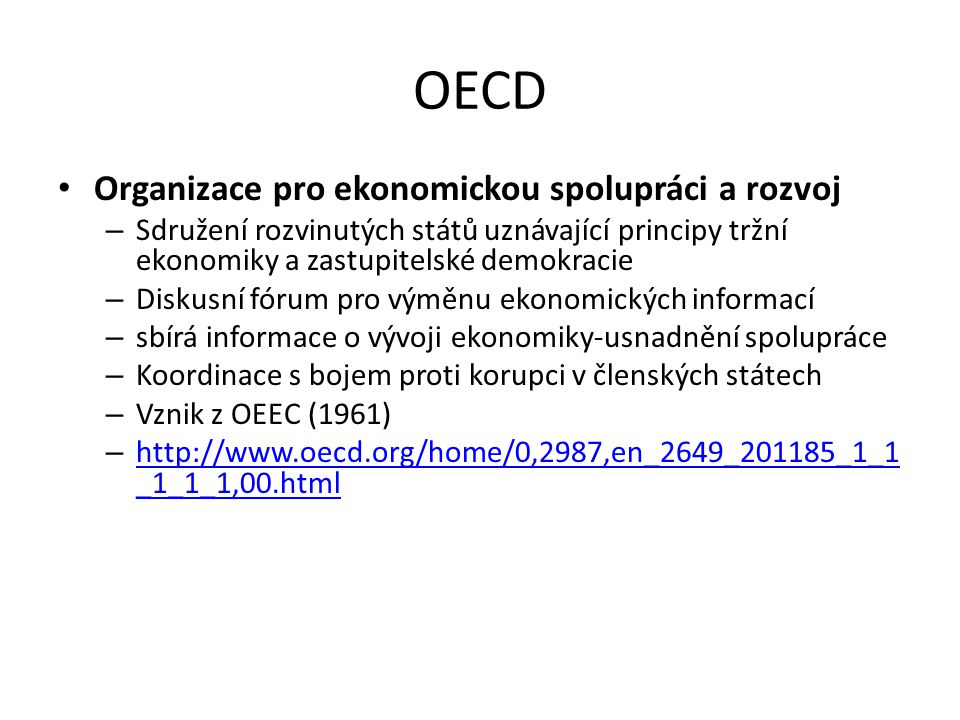 OECD Organizace pro ekonomickou spolupráci a rozvoj – Sdružení rozvinutých států uznávající principy tržní ekonomiky a zastupitelské demokracie – Diskusní fórum pro výměnu ekonomických informací – sbírá informace o vývoji ekonomiky-usnadnění spolupráce – Koordinace s bojem proti korupci v členských státech – Vznik z OEEC (1961) – http://www.oecd.org/home/0,2987,en_2649_201185_1_1 _1_1_1,00.html http://www.oecd.org/home/0,2987,en_2649_201185_1_1 _1_1_1,00.html