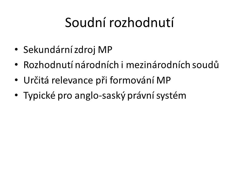 Soudní rozhodnutí Sekundární zdroj MP Rozhodnutí národních i mezinárodních soudů Určitá relevance při formování MP Typické pro anglo-saský právní systém