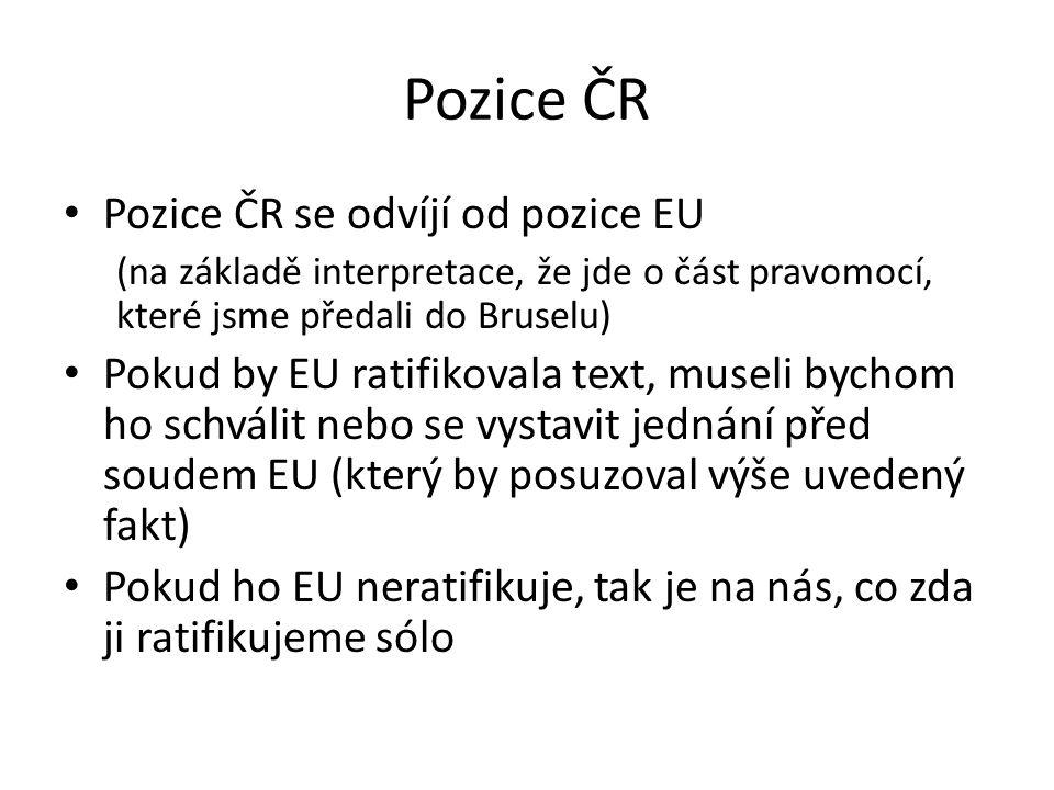 Pozice ČR Pozice ČR se odvíjí od pozice EU (na základě interpretace, že jde o část pravomocí, které jsme předali do Bruselu) Pokud by EU ratifikovala text, museli bychom ho schválit nebo se vystavit jednání před soudem EU (který by posuzoval výše uvedený fakt) Pokud ho EU neratifikuje, tak je na nás, co zda ji ratifikujeme sólo