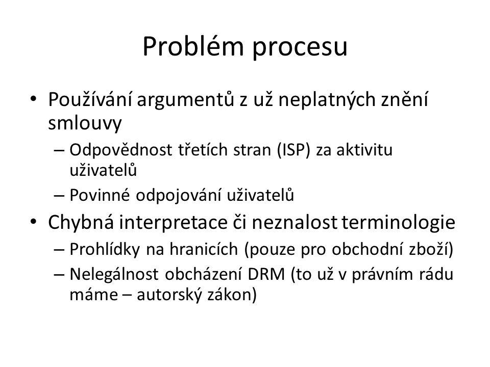 Problém procesu Používání argumentů z už neplatných znění smlouvy – Odpovědnost třetích stran (ISP) za aktivitu uživatelů – Povinné odpojování uživatelů Chybná interpretace či neznalost terminologie – Prohlídky na hranicích (pouze pro obchodní zboží) – Nelegálnost obcházení DRM (to už v právním rádu máme – autorský zákon)