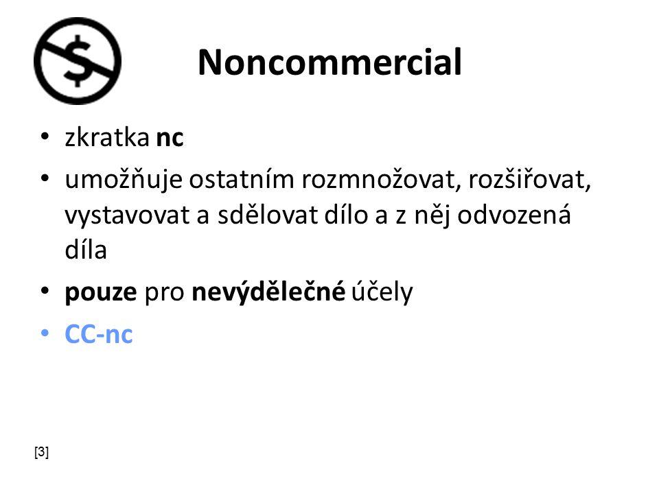Noncommercial zkratka nc umožňuje ostatním rozmnožovat, rozšiřovat, vystavovat a sdělovat dílo a z něj odvozená díla pouze pro nevýdělečné účely CC-nc [3]