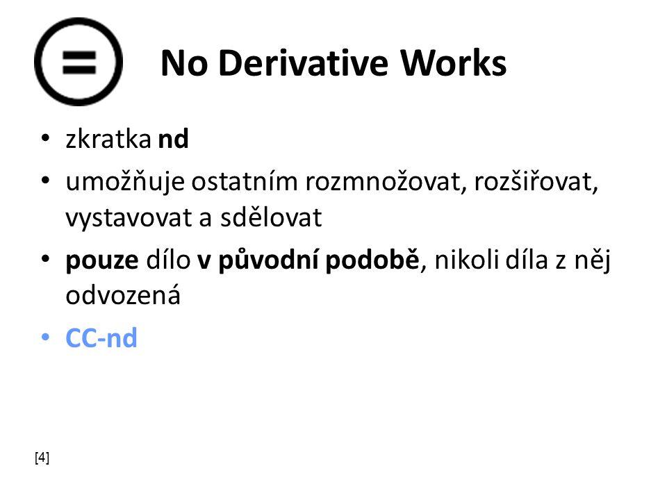 No Derivative Works zkratka nd umožňuje ostatním rozmnožovat, rozšiřovat, vystavovat a sdělovat pouze dílo v původní podobě, nikoli díla z něj odvozená CC-nd [4]